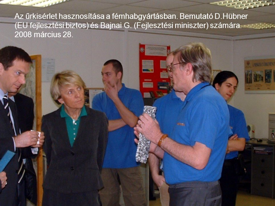 Az űrkisérlet hasznosítása a fémhabgyártásban. Bemutató D.Hübner (EU fejlesztési biztos) és Bajnai G. (Fejlesztési miniszter) számára. 2008 március 28