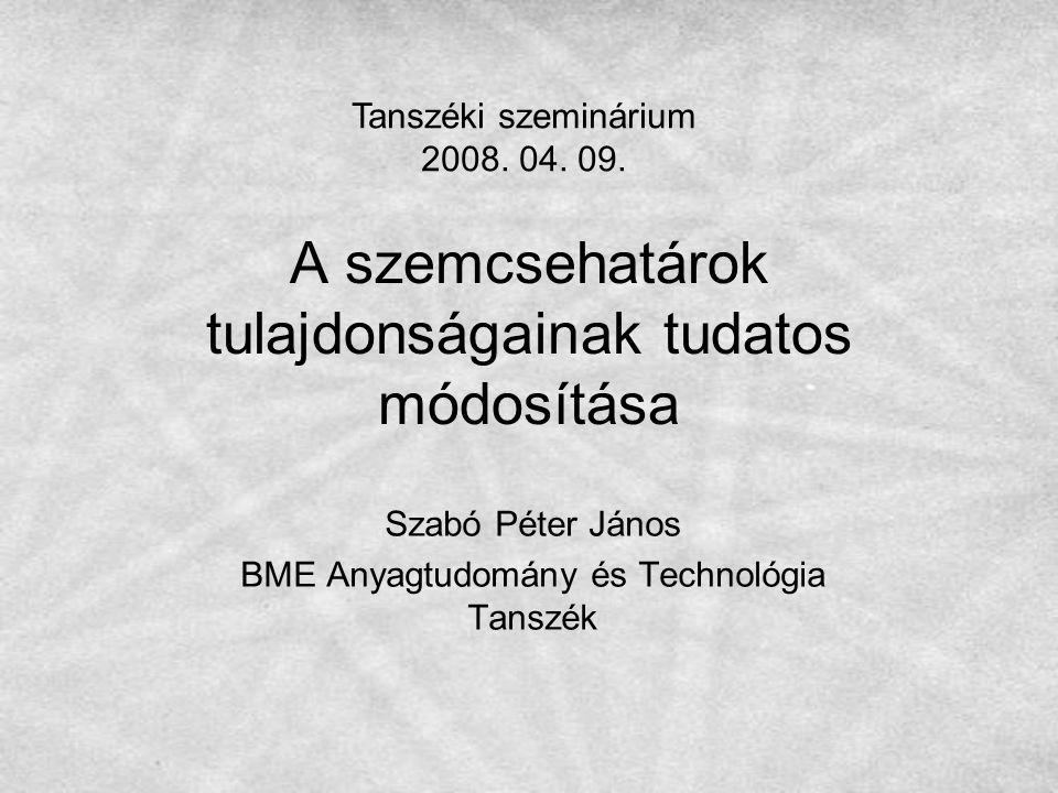 A szemcsehatárok tulajdonságainak tudatos módosítása Szabó Péter János BME Anyagtudomány és Technológia Tanszék Tanszéki szeminárium 2008. 04. 09.