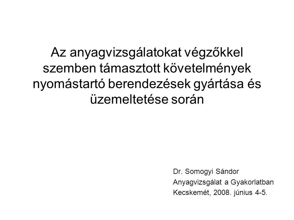 Az anyagvizsgálatokat végzőkkel szemben támasztott követelmények nyomástartó berendezések gyártása és üzemeltetése során Dr. Somogyi Sándor Anyagvizsg