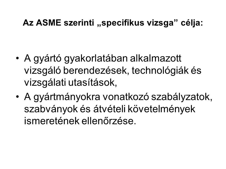 """Az ASME szerinti """"specifikus vizsga célja: A gyártó gyakorlatában alkalmazott vizsgáló berendezések, technológiák és vizsgálati utasítások, A gyártmányokra vonatkozó szabályzatok, szabványok és átvételi követelmények ismeretének ellenőrzése."""