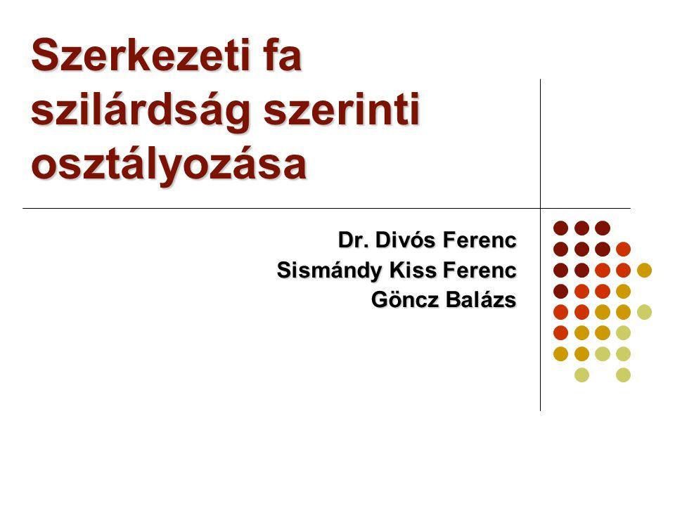 Szerkezeti fa szilárdság szerinti osztályozása Dr. Divós Ferenc Sismándy Kiss Ferenc Göncz Balázs