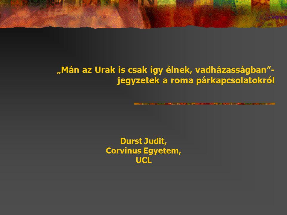 """""""Mán az Urak is csak így élnek, vadházasságban""""- jegyzetek a roma párkapcsolatokról Durst Judit, Corvinus Egyetem, UCL"""
