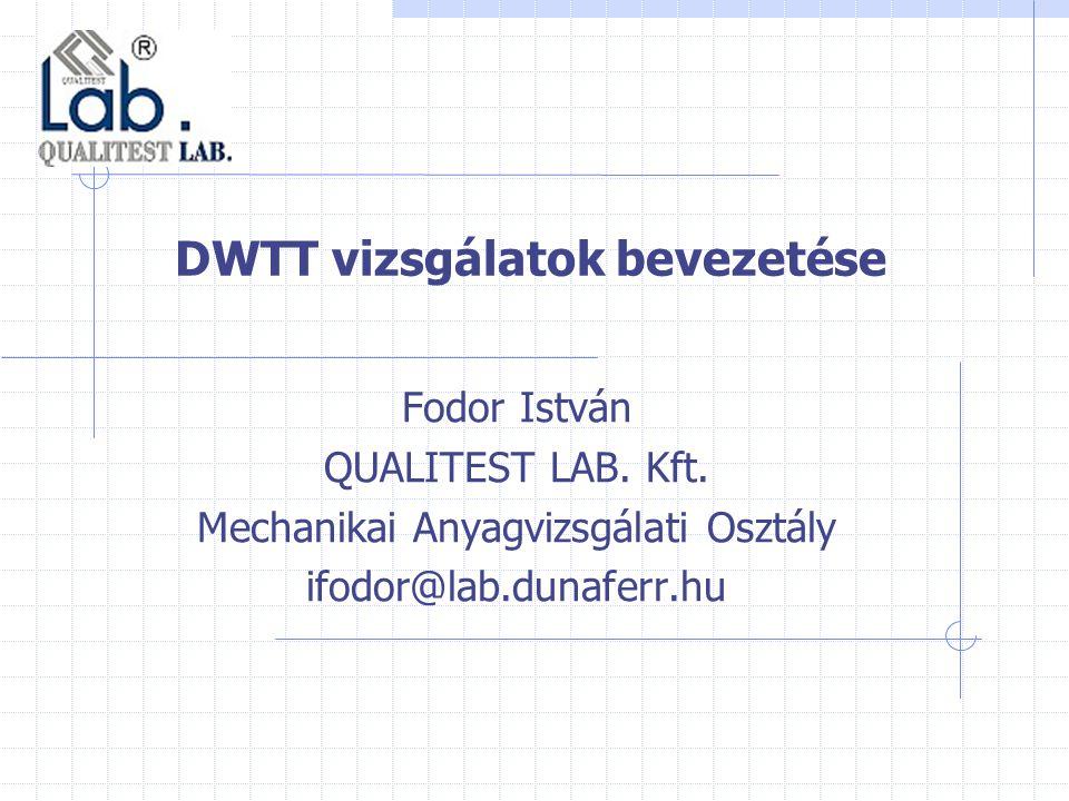DWTT vizsgálatok bevezetése Fodor István QUALITEST LAB. Kft. Mechanikai Anyagvizsgálati Osztály ifodor@lab.dunaferr.hu