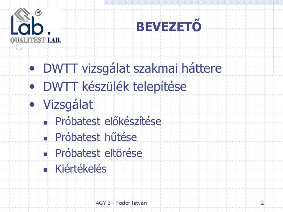 AGY 3 - Fodor István2 BEVEZETŐ DWTT vizsgálat szakmai háttere DWTT készülék telepítése Vizsgálat Próbatest előkészítése Próbatest hűtése Próbatest elt