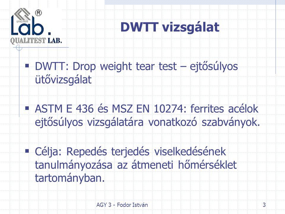 AGY 3 - Fodor István3 DWTT vizsgálat  DWTT: Drop weight tear test – ejtősúlyos ütővizsgálat  ASTM E 436 és MSZ EN 10274: ferrites acélok ejtősúlyos vizsgálatára vonatkozó szabványok.