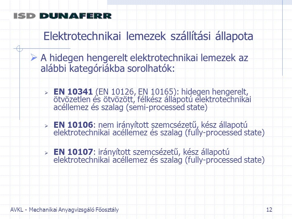 AVKL - Mechanikai Anyagvizsgáló Főosztály 12 Elektrotechnikai lemezek szállítási állapota  A hidegen hengerelt elektrotechnikai lemezek az alábbi kategóriákba sorolhatók:  EN 10341 (EN 10126, EN 10165): hidegen hengerelt, ötvözetlen és ötvözött, félkész állapotú elektrotechnikai acéllemez és szalag (semi-processed state)  EN 10106: nem irányított szemcsézetű, kész állapotú elektrotechnikai acéllemez és szalag (fully-processed state)  EN 10107: irányított szemcsézetű, kész állapotú elektrotechnikai acéllemez és szalag (fully-processed state)