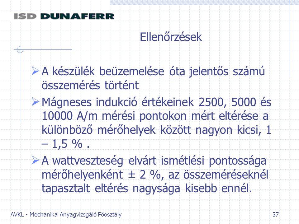 AVKL - Mechanikai Anyagvizsgáló Főosztály 37 Ellenőrzések  A készülék beüzemelése óta jelentős számú összemérés történt  Mágneses indukció értékeinek 2500, 5000 és 10000 A/m mérési pontokon mért eltérése a különböző mérőhelyek között nagyon kicsi, 1 – 1,5 %.