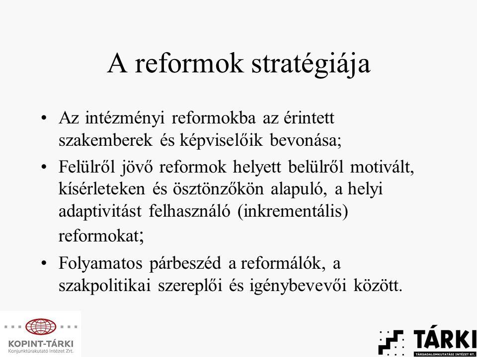 A reformok stratégiája Az intézményi reformokba az érintett szakemberek és képviselőik bevonása; Felülről jövő reformok helyett belülről motivált, kísérleteken és ösztönzőkön alapuló, a helyi adaptivitást felhasználó (inkrementális) reformokat ; Folyamatos párbeszéd a reformálók, a szakpolitikai szereplői és igénybevevői között.