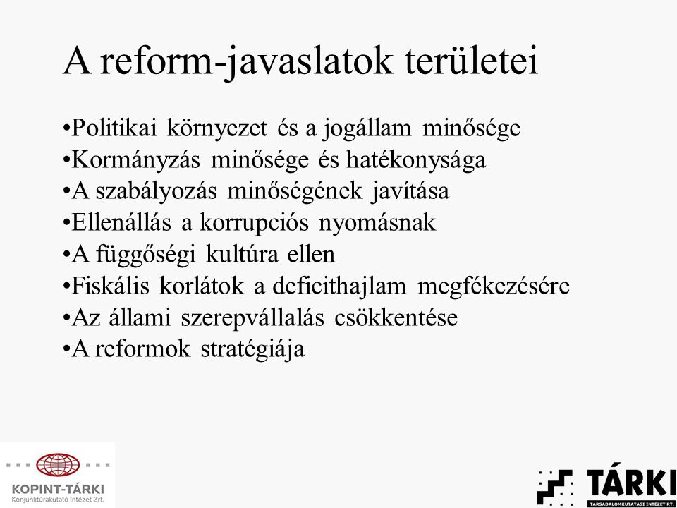 A reform-javaslatok területei Politikai környezet és a jogállam minősége Kormányzás minősége és hatékonysága A szabályozás minőségének javítása Ellenállás a korrupciós nyomásnak A függőségi kultúra ellen Fiskális korlátok a deficithajlam megfékezésére Az állami szerepvállalás csökkentése A reformok stratégiája
