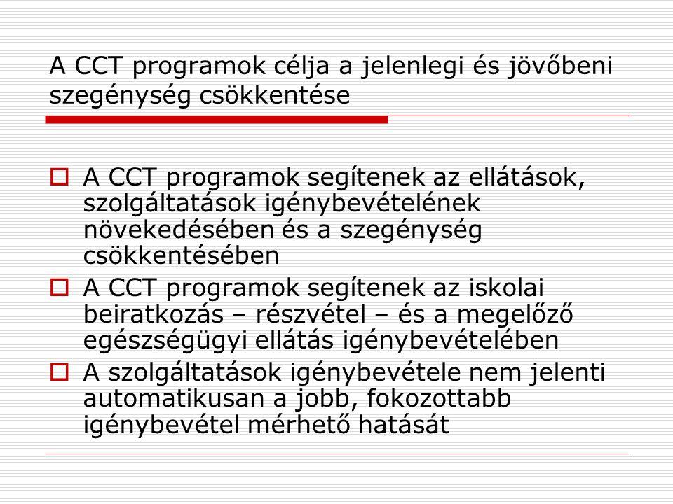 A CCT programok célja a jelenlegi és jövőbeni szegénység csökkentése  A CCT programok segítenek az ellátások, szolgáltatások igénybevételének növekedésében és a szegénység csökkentésében  A CCT programok segítenek az iskolai beiratkozás – részvétel – és a megelőző egészségügyi ellátás igénybevételében  A szolgáltatások igénybevétele nem jelenti automatikusan a jobb, fokozottabb igénybevétel mérhető hatását