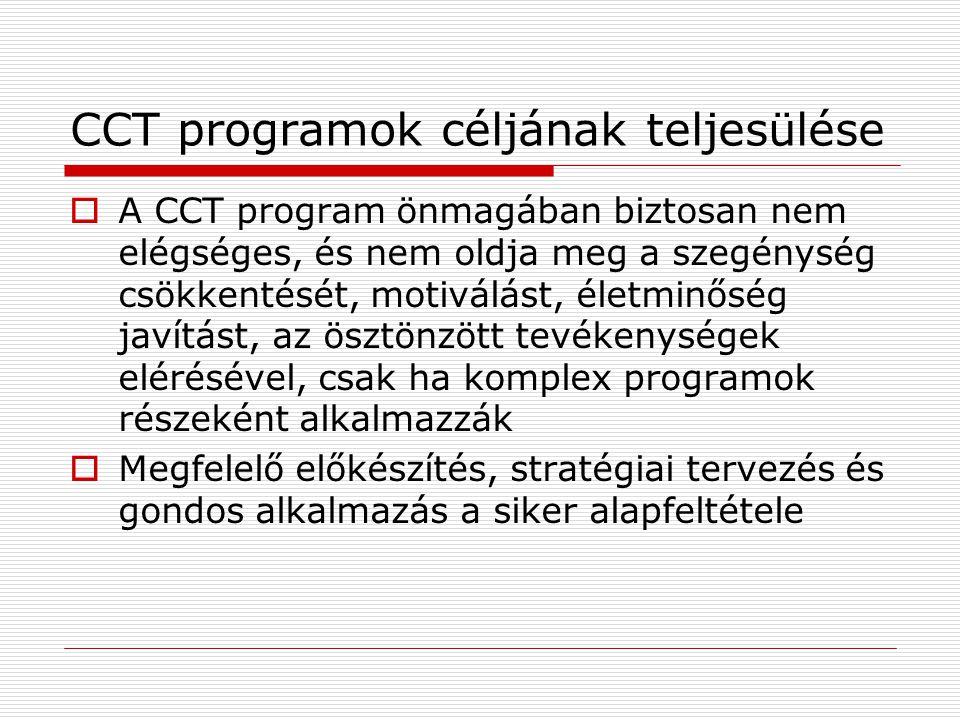 CCT programok céljának teljesülése  A CCT program önmagában biztosan nem elégséges, és nem oldja meg a szegénység csökkentését, motiválást, életminőség javítást, az ösztönzött tevékenységek elérésével, csak ha komplex programok részeként alkalmazzák  Megfelelő előkészítés, stratégiai tervezés és gondos alkalmazás a siker alapfeltétele