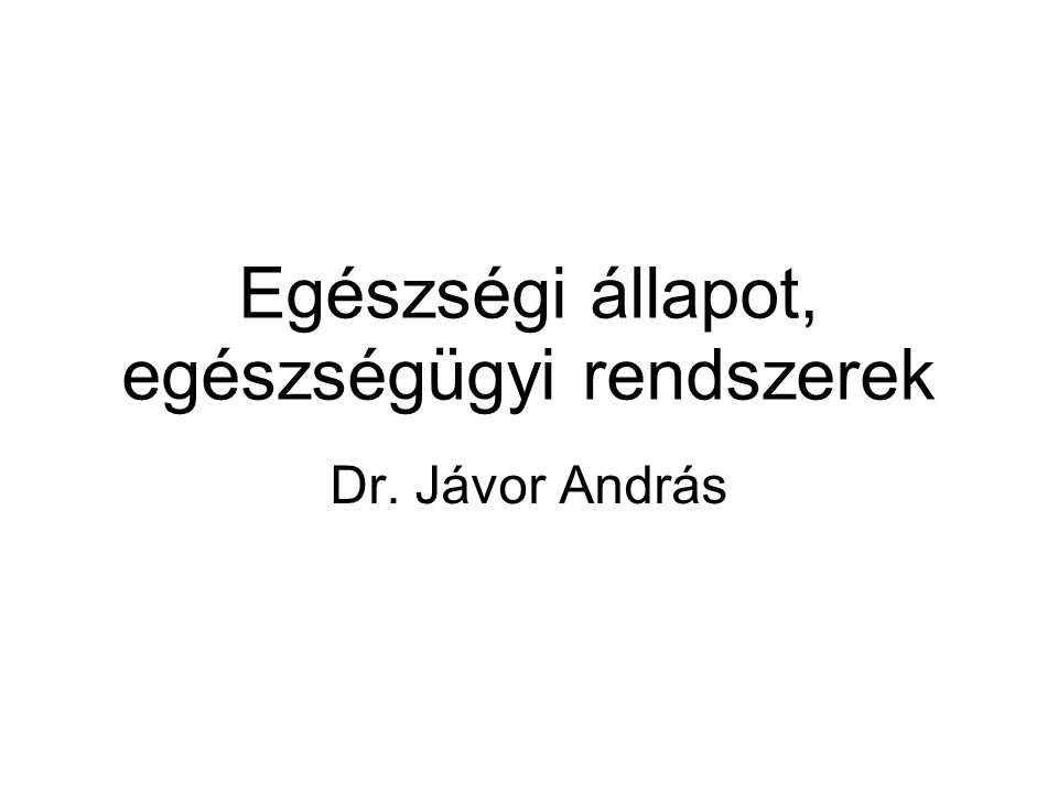 Egészségi állapot, egészségügyi rendszerek Dr. Jávor András