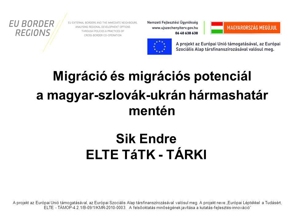 Migráció és migrációs potenciál a magyar-szlovák-ukrán hármashatár mentén Sik Endre ELTE TáTK - TÁRKI A projekt az Európai Unió támogatásával, az Euró