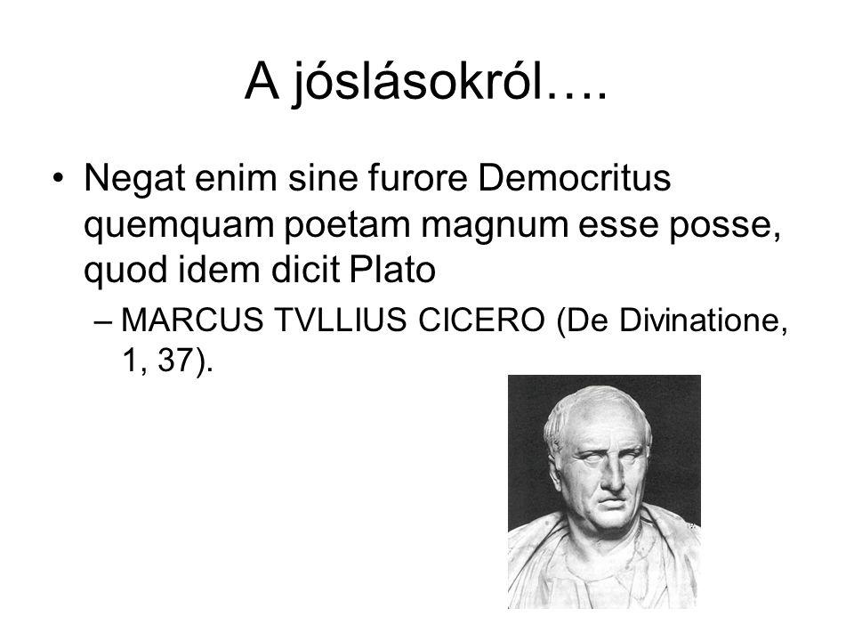 A jóslásokról…. Negat enim sine furore Democritus quemquam poetam magnum esse posse, quod idem dicit Plato –MARCUS TVLLIUS CICERO (De Divinatione, 1,