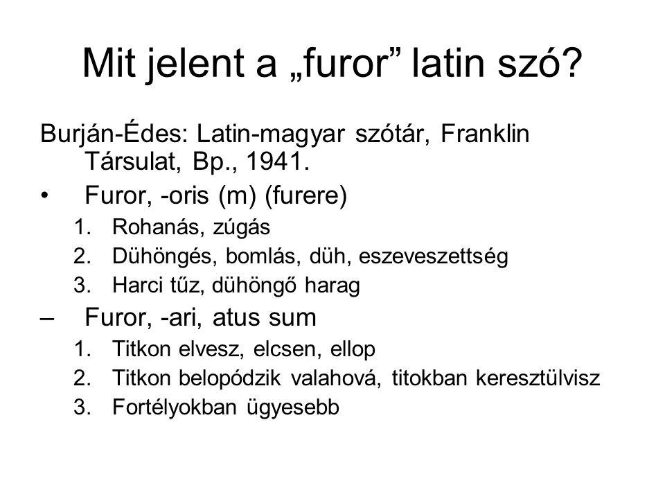 """Mit jelent a """"furor"""" latin szó? Burján-Édes: Latin-magyar szótár, Franklin Társulat, Bp., 1941. Furor, -oris (m) (furere) 1.Rohanás, zúgás 2.Dühöngés,"""