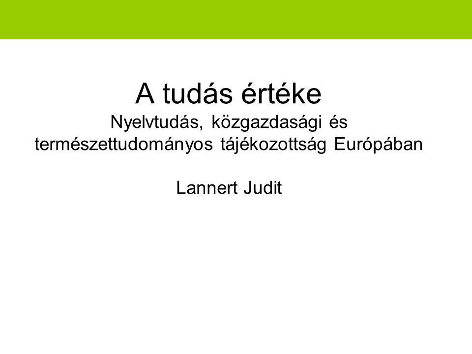 A tudás értéke Nyelvtudás, közgazdasági és természettudományos tájékozottság Európában Lannert Judit