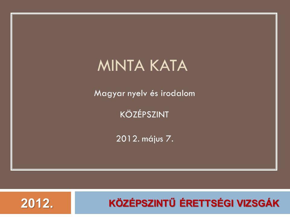 2012. MINTA KATA Magyar nyelv és irodalom KÖZÉPSZINT 2012. május 7. KÖZÉPSZINTŰ ÉRETTSÉGI VIZSGÁK