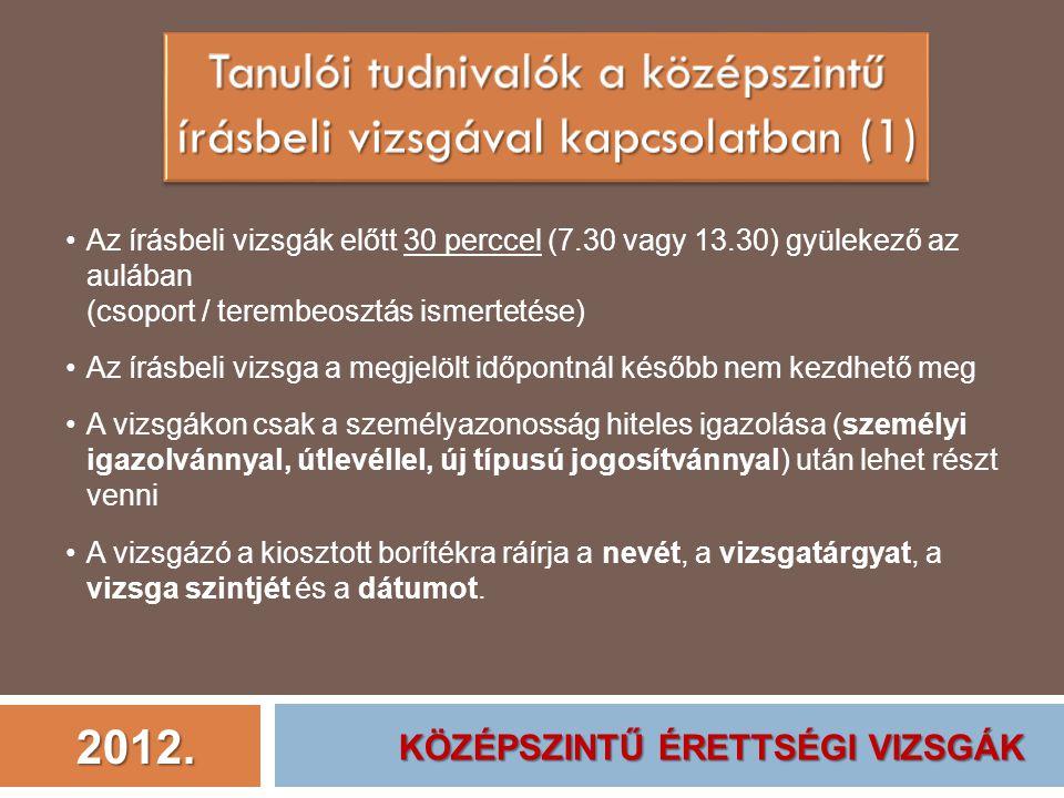 2012. Az írásbeli vizsgák előtt 30 perccel (7.30 vagy 13.30) gyülekező az aulában (csoport / terembeosztás ismertetése) Az írásbeli vizsga a megjelölt