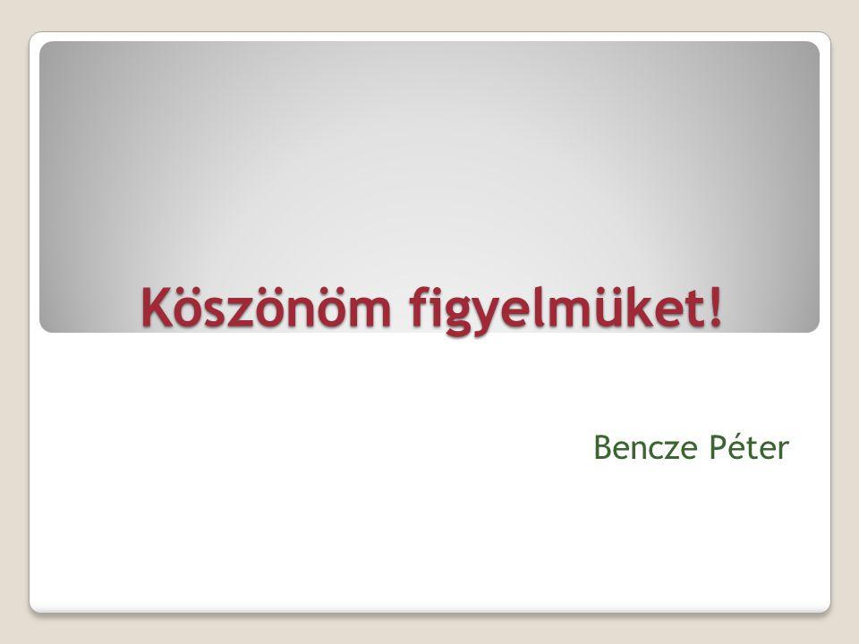 Köszönöm figyelmüket! Bencze Péter