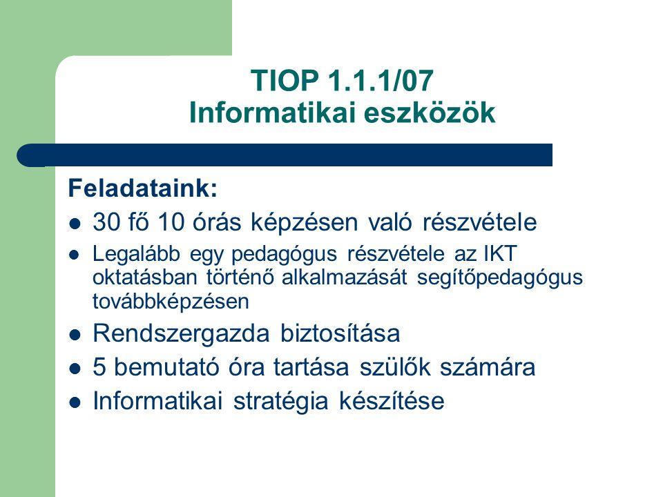TIOP 1.1.1/07 Informatikai eszközök Feladataink: 30 fő 10 órás képzésen való részvétele Legalább egy pedagógus részvétele az IKT oktatásban történő alkalmazását segítőpedagógus továbbképzésen Rendszergazda biztosítása 5 bemutató óra tartása szülők számára Informatikai stratégia készítése