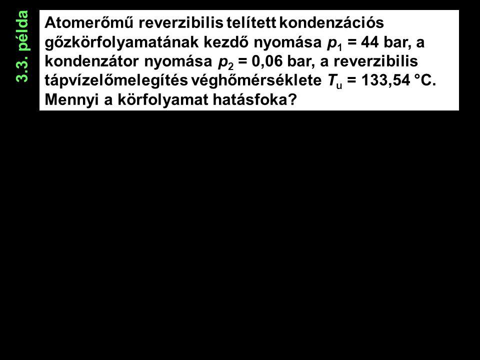 Atomerőmű reverzibilis telített kondenzációs gőzkörfolyamatának kezdő nyomása p 1 = 44 bar, a kondenzátor nyomása p 2 = 0,06 bar, a reverzibilis tápvízelőmelegítés véghőmérséklete T u = 133,54 °C.
