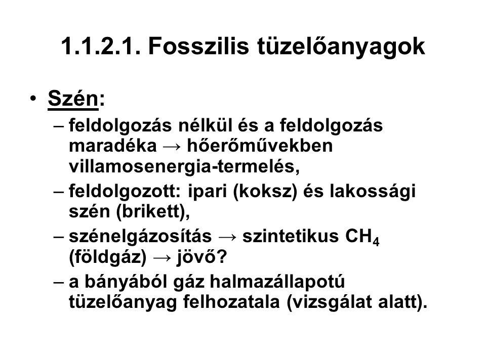 1.1.2.1. Fosszilis tüzelőanyagok Szén: –feldolgozás nélkül és a feldolgozás maradéka → hőerőművekben villamosenergia-termelés, –feldolgozott: ipari (k