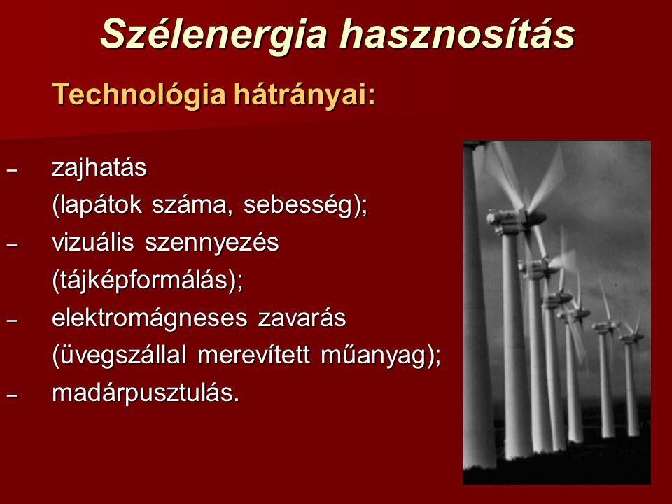 Szélenergia hasznosítás Technológia hátrányai: – zajhatás (lapátok száma, sebesség); – vizuális szennyezés (tájképformálás); – elektromágneses zavarás (üvegszállal merevített műanyag); – madárpusztulás.