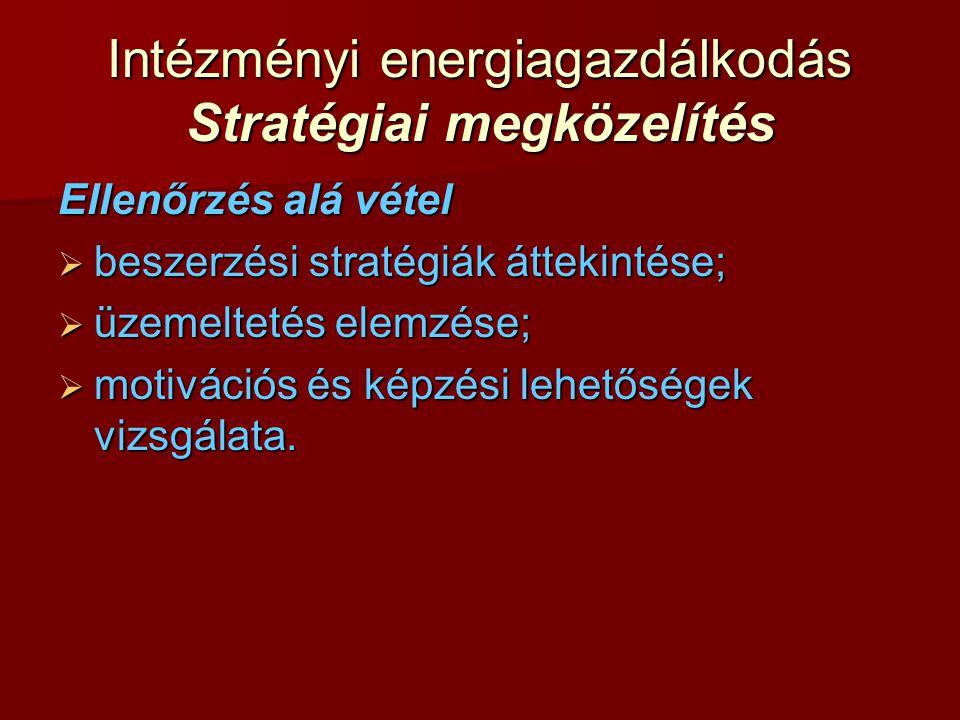 Intézményi energiagazdálkodás Stratégiai megközelítés Ellenőrzés alá vétel  beszerzési stratégiák áttekintése;  üzemeltetés elemzése;  motivációs é