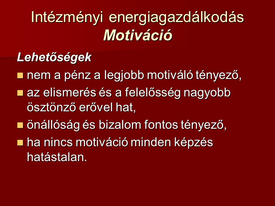 Intézményi energiagazdálkodás Motiváció Lehetőségek nem a pénz a legjobb motiváló tényező, nem a pénz a legjobb motiváló tényező, az elismerés és a fe