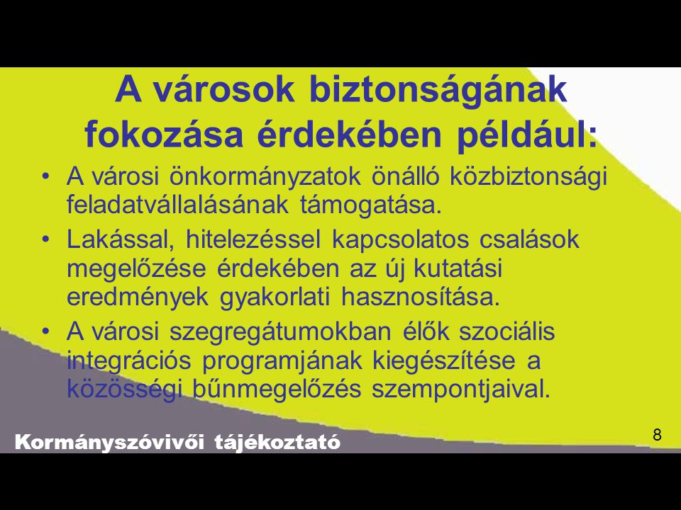 Kormányszóvivői tájékoztató 8 8 A városok biztonságának fokozása érdekében például: A városi önkormányzatok önálló közbiztonsági feladatvállalásának támogatása.