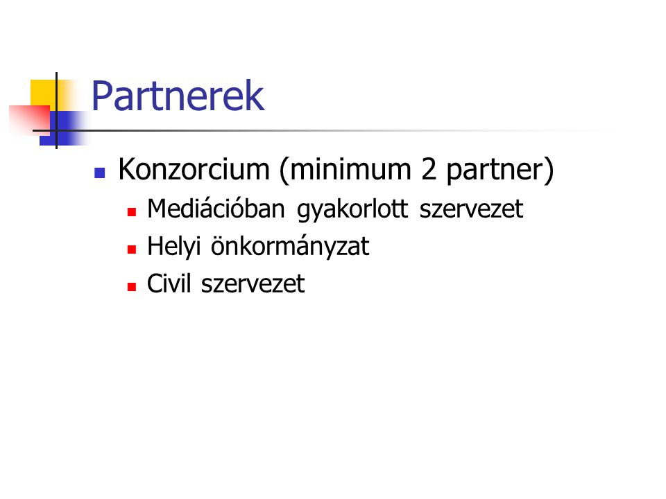 Partnerek Konzorcium (minimum 2 partner) Mediációban gyakorlott szervezet Helyi önkormányzat Civil szervezet