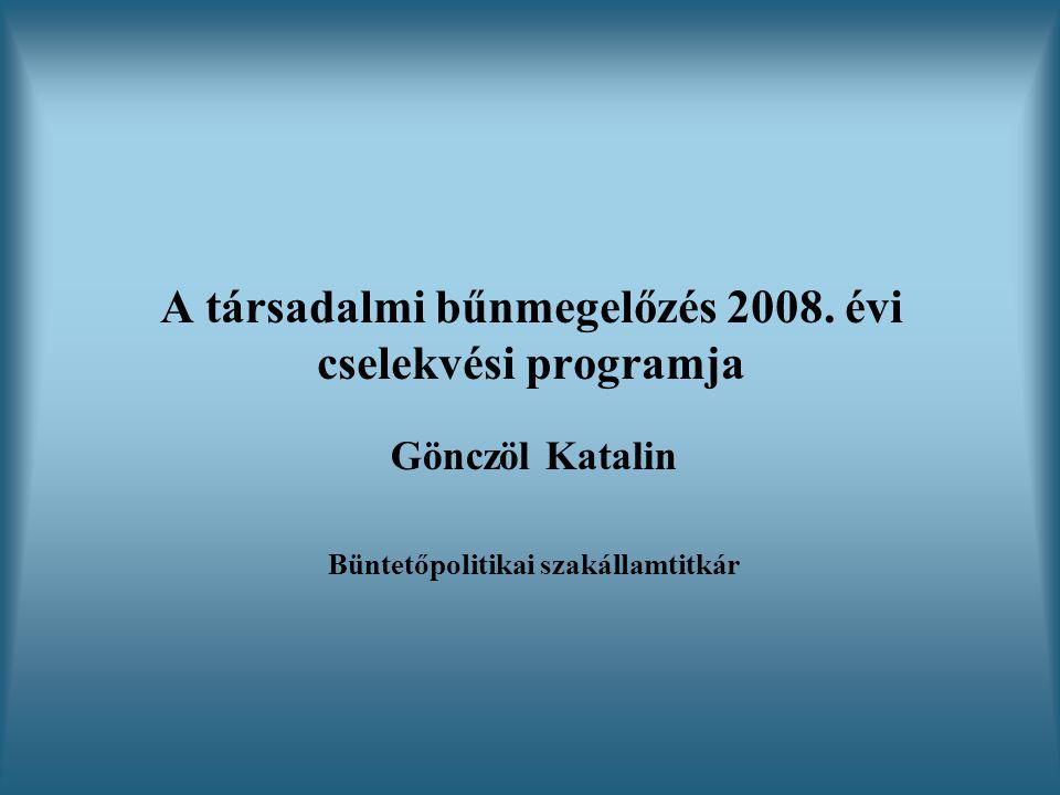 A társadalmi bűnmegelőzés 2008. évi cselekvési programja Gönczöl Katalin Büntetőpolitikai szakállamtitkár