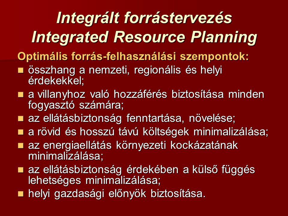 Integrált forrástervezés Integrated Resource Planning Optimális forrás-felhasználási szempontok: összhang a nemzeti, regionális és helyi érdekekkel; összhang a nemzeti, regionális és helyi érdekekkel; a villanyhoz való hozzáférés biztosítása minden fogyasztó számára; a villanyhoz való hozzáférés biztosítása minden fogyasztó számára; az ellátásbiztonság fenntartása, növelése; az ellátásbiztonság fenntartása, növelése; a rövid és hosszú távú költségek minimalizálása; a rövid és hosszú távú költségek minimalizálása; az energiaellátás környezeti kockázatának minimalizálása; az energiaellátás környezeti kockázatának minimalizálása; az ellátásbiztonság érdekében a külső függés lehetséges minimalizálása; az ellátásbiztonság érdekében a külső függés lehetséges minimalizálása; helyi gazdasági előnyök biztosítása.