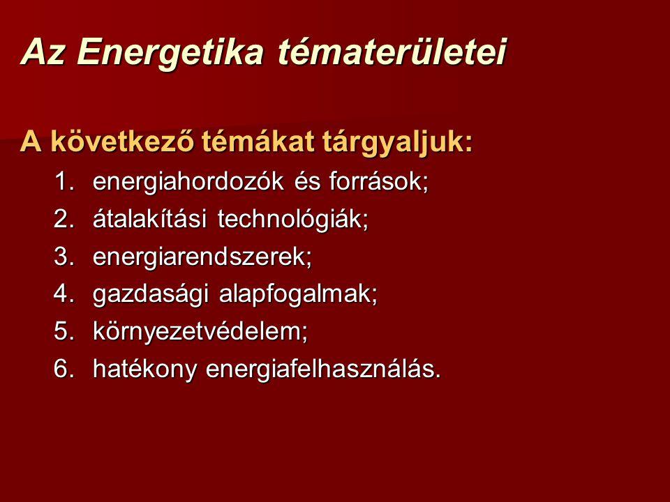 Az Energetika tématerületei A következő témákat tárgyaljuk: 1.energiahordozók és források; 2.átalakítási technológiák; 3.energiarendszerek; 4.gazdasági alapfogalmak; 5.környezetvédelem; 6.hatékony energiafelhasználás.