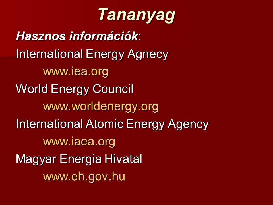 Tananyag Hasznos információk: International Energy Agnecy www.iea.org World Energy Council www.worldenergy.org International Atomic Energy Agency www.iaea.org Magyar Energia Hivatal www.eh.gov.hu