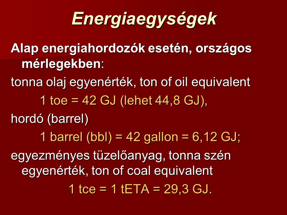 Energiaegységek Alap energiahordozók esetén, országos mérlegekben: tonna olaj egyenérték, ton of oil equivalent 1 toe = 42 GJ (lehet 44,8 GJ), hordó (barrel) 1 barrel (bbl) = 42 gallon = 6,12 GJ; egyezményes tüzelőanyag, tonna szén egyenérték, ton of coal equivalent 1 tce = 1 tETA = 29,3 GJ.