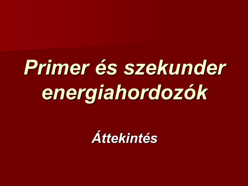 Primer és szekunder energiahordozók Áttekintés