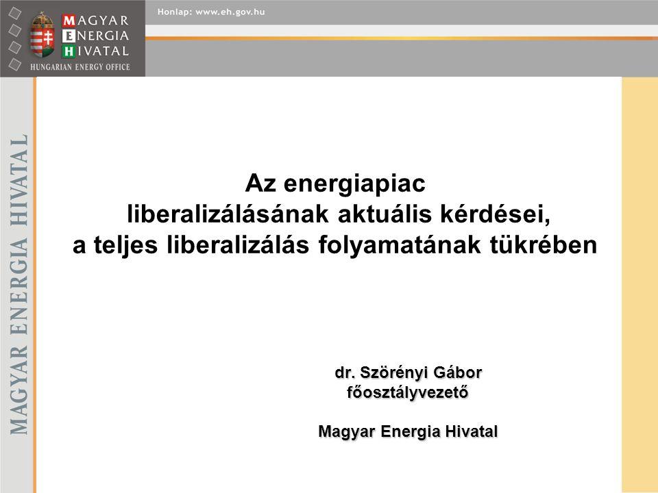 Az energiapiac liberalizálásának aktuális kérdései, a teljes liberalizálás folyamatának tükrében dr. Szörényi Gábor főosztályvezető Magyar Energia Hiv