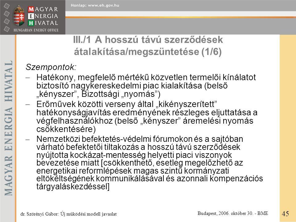 """III./1 A hosszú távú szerződések átalakítása/megszüntetése (1/6) Szempontok:  Hatékony, megfelelő mértékű közvetlen termelői kínálatot biztosító nagykereskedelmi piac kialakítása (belső """"kényszer , Bizottsági """"nyomás )  Erőművek közötti verseny által """"kikényszerített hatékonyságjavítás eredményének részleges eljuttatása a végfelhasználókhoz (belső """"kényszer áremelési nyomás csökkentésére)  Nemzetközi befektetés-védelmi fórumokon és a sajtóban várható befektetői tiltakozás a hosszú távú szerződések nyújtotta kockázat-mentesség helyetti piaci viszonyok bevezetése miatt [csökkenthető, esetleg megelőzhető az energetikai reformlépések magas szintű kormányzati eltökéltségének kommunikálásával és azonnali kompenzációs tárgyaláskezdéssel] 45 dr."""