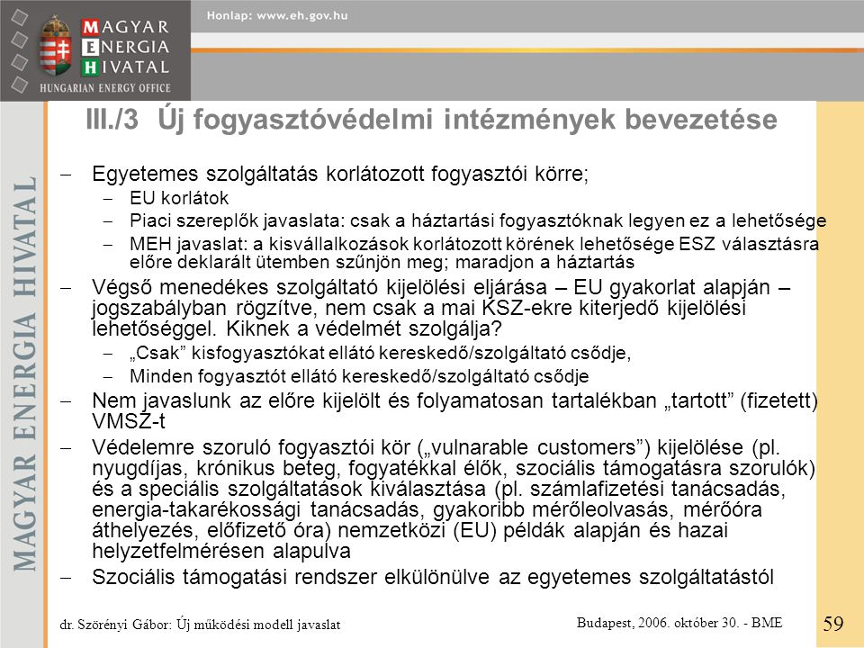 III./3 Új fogyasztóvédelmi intézmények bevezetése  Egyetemes szolgáltatás korlátozott fogyasztói körre;  EU korlátok  Piaci szereplők javaslata: csak a háztartási fogyasztóknak legyen ez a lehetősége  MEH javaslat: a kisvállalkozások korlátozott körének lehetősége ESZ választásra előre deklarált ütemben szűnjön meg; maradjon a háztartás  Végső menedékes szolgáltató kijelölési eljárása – EU gyakorlat alapján – jogszabályban rögzítve, nem csak a mai KSZ-ekre kiterjedő kijelölési lehetőséggel.
