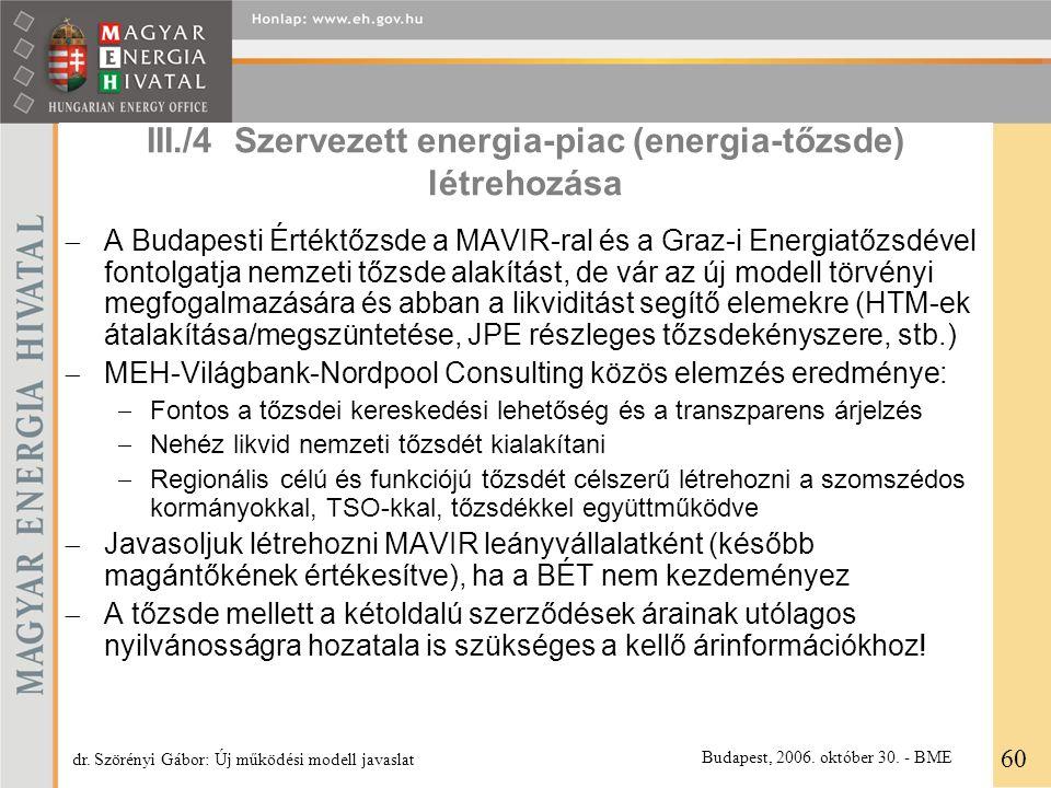 III./4 Szervezett energia-piac (energia-tőzsde) létrehozása  A Budapesti Értéktőzsde a MAVIR-ral és a Graz-i Energiatőzsdével fontolgatja nemzeti tőzsde alakítást, de vár az új modell törvényi megfogalmazására és abban a likviditást segítő elemekre (HTM-ek átalakítása/megszüntetése, JPE részleges tőzsdekényszere, stb.)  MEH-Világbank-Nordpool Consulting közös elemzés eredménye:  Fontos a tőzsdei kereskedési lehetőség és a transzparens árjelzés  Nehéz likvid nemzeti tőzsdét kialakítani  Regionális célú és funkciójú tőzsdét célszerű létrehozni a szomszédos kormányokkal, TSO-kkal, tőzsdékkel együttműködve  Javasoljuk létrehozni MAVIR leányvállalatként (később magántőkének értékesítve), ha a BÉT nem kezdeményez  A tőzsde mellett a kétoldalú szerződések árainak utólagos nyilvánosságra hozatala is szükséges a kellő árinformációkhoz.