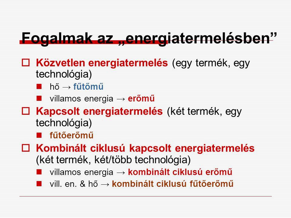 """Fogalmak az """"energiatermelésben""""  Közvetlen energiatermelés (egy termék, egy technológia) hő → fűtőmű villamos energia → erőmű  Kapcsolt energiaterm"""