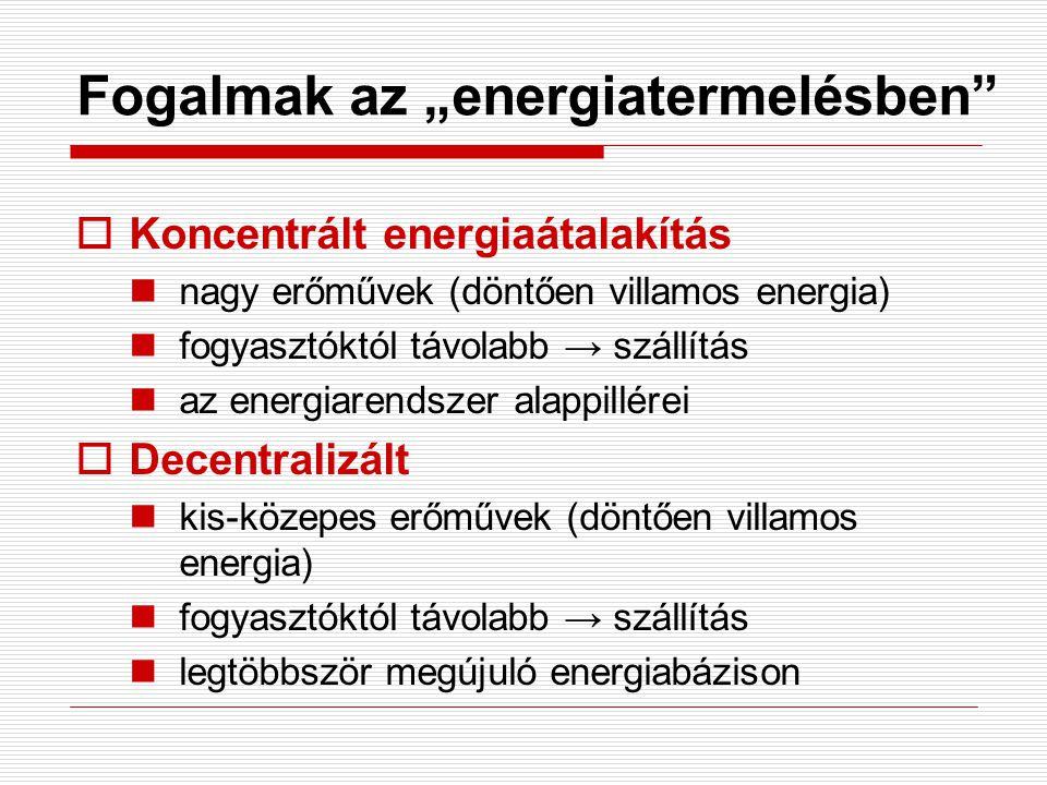 """Fogalmak az """"energiatermelésben""""  Koncentrált energiaátalakítás nagy erőművek (döntően villamos energia) fogyasztóktól távolabb → szállítás az energi"""
