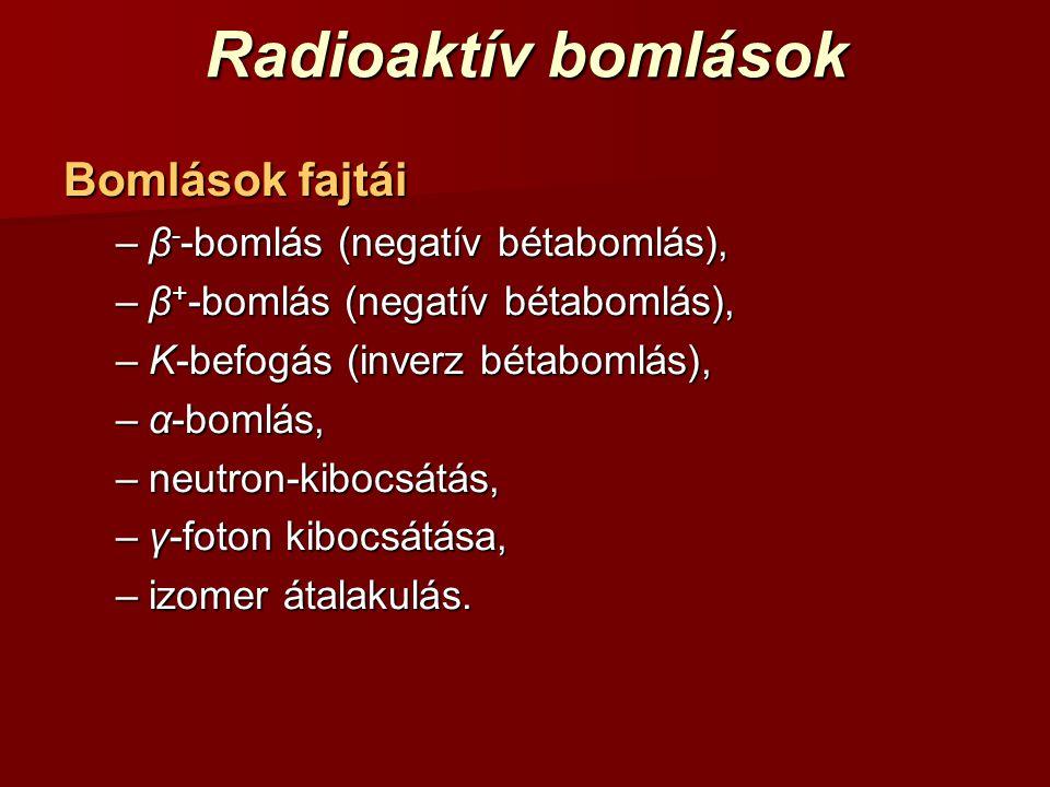 Radioaktív bomlások Bomlások fajtái –β - -bomlás (negatív bétabomlás), –β + -bomlás (negatív bétabomlás), –K-befogás (inverz bétabomlás), –α-bomlás, –