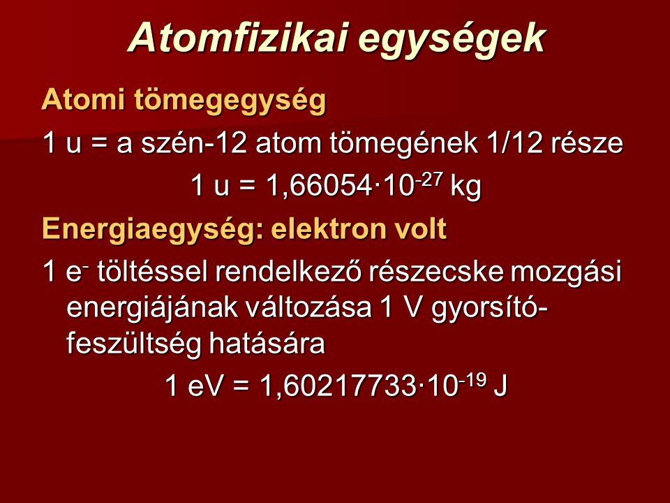 Atomfizikai egységek Atomi tömegegység 1 u = a szén-12 atom tömegének 1/12 része 1 u = 1,66054∙10 -27 kg Energiaegység: elektron volt 1 e - töltéssel