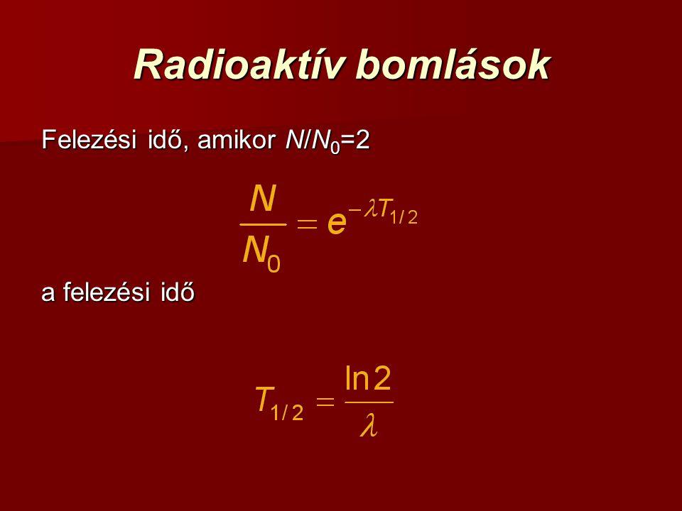 Radioaktív bomlások Felezési idő, amikor N/N 0 =2 a felezési idő