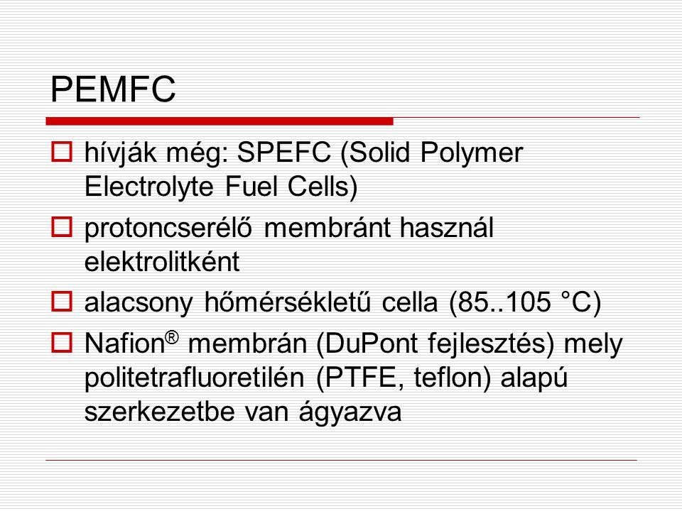 PEMFC  hívják még: SPEFC (Solid Polymer Electrolyte Fuel Cells)  protoncserélő membránt használ elektrolitként  alacsony hőmérsékletű cella (85..10