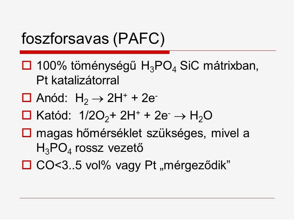  100% töménységű H 3 PO 4 SiC mátrixban, Pt katalizátorral  Anód: H 2  2H + + 2e -  Katód: 1/2O 2 + 2H + + 2e -  H 2 O  magas hőmérséklet szüksé