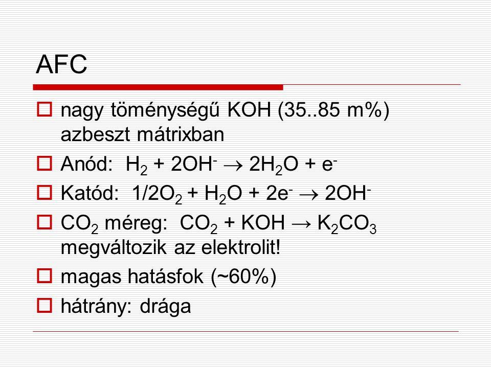 AFC  nagy töménységű KOH (35..85 m%) azbeszt mátrixban  Anód: H 2 + 2OH -  2H 2 O + e -  Katód: 1/2O 2 + H 2 O + 2e -  2OH -  CO 2 méreg: CO 2 +