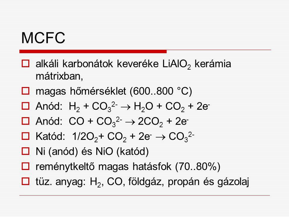 MCFC  alkáli karbonátok keveréke LiAlO 2 kerámia mátrixban,  magas hőmérséklet (600..800 °C)  Anód: H 2 + CO 3 2-  H 2 O + CO 2 + 2e -  Anód: CO